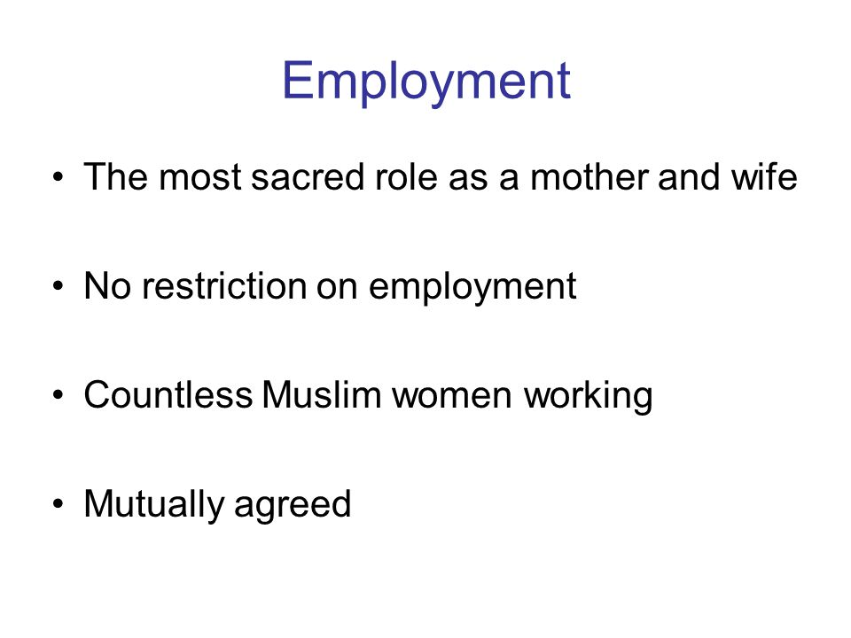 Employment The most sacred role as a mother and wife No restriction on employment Countless Muslim women working Mutually agreed