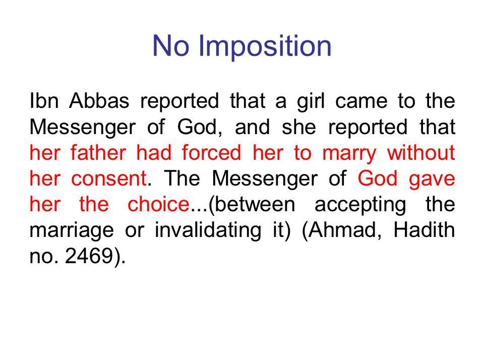 No Imposition Ibn Abbas reported that a girl came to the Messenger of God, and she reported that her father had forced her to marry without her consen