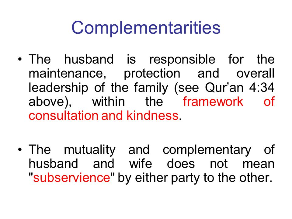 Complementarities The husband is responsible for the maintenance, protection and overall leadership of the family (see Qur'an 4:34 above), within the