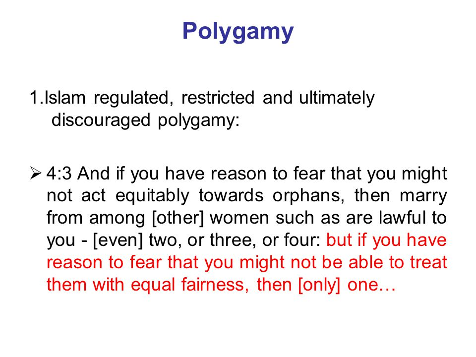Polygamy 1.Islam regulated, restricted and ultimately discouraged polygamy:  4:3 And if you have reason to fear that you might not act equitably towa
