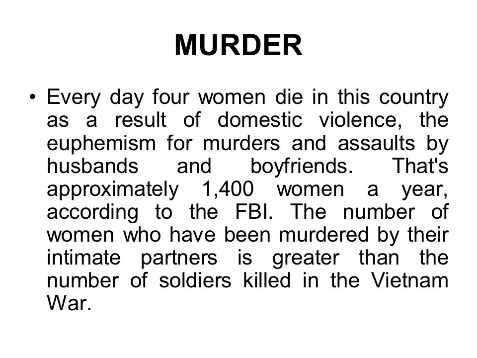 MURDER Every day four women die in this country as a result of domestic violence, the euphemism for murders and assaults by husbands and boyfriends. T
