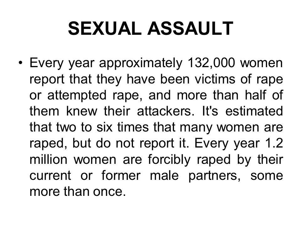 SEXUAL ASSAULT Every year approximately 132,000 women report that they have been victims of rape or attempted rape, and more than half of them knew th