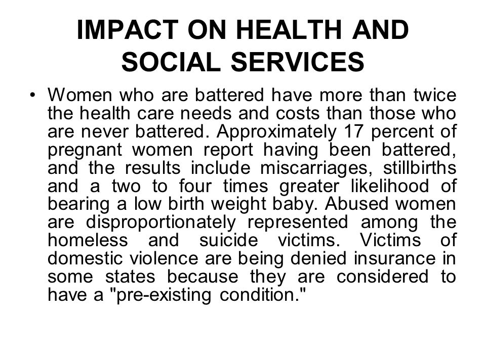 IMPACT ON HEALTH AND SOCIAL SERVICES Women who are battered have more than twice the health care needs and costs than those who are never battered. Ap