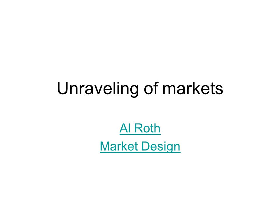 Unraveling of markets Al Roth Market Design