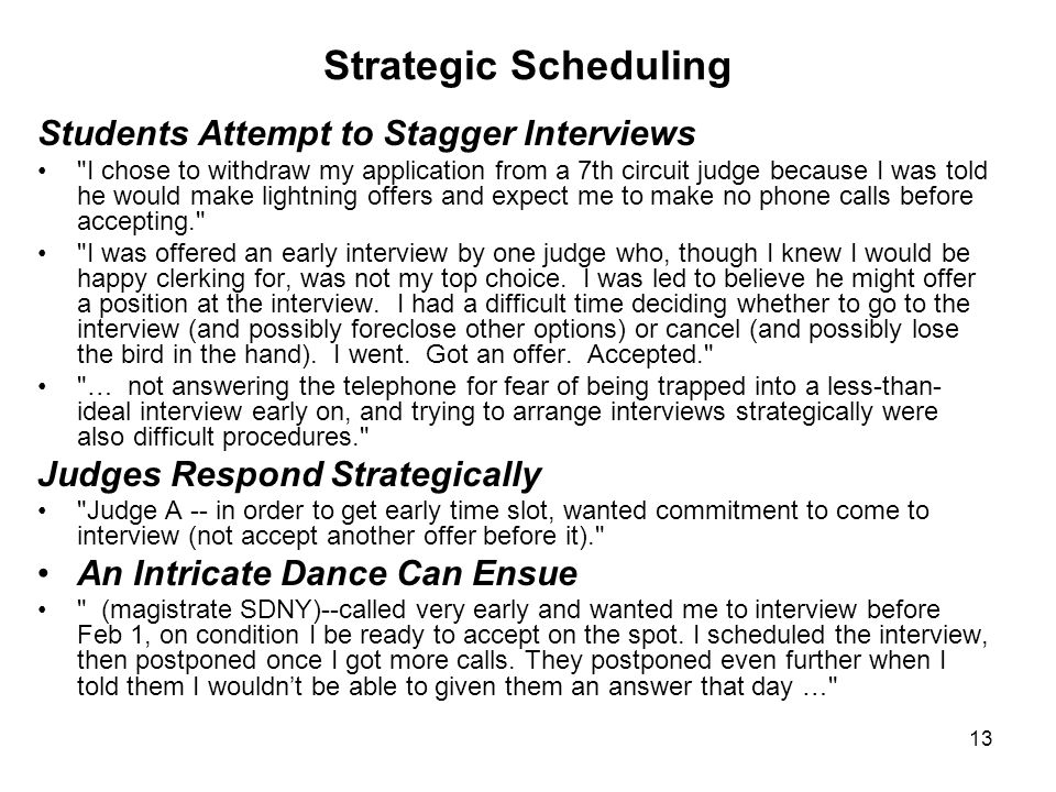 13 Strategic Scheduling Students Attempt to Stagger Interviews I chose to withdraw my application from a 7th circuit judge because I was told he would make lightning offers and expect me to make no phone calls before accepting. I was offered an early interview by one judge who, though I knew I would be happy clerking for, was not my top choice.
