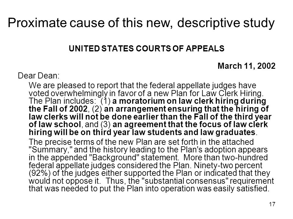 17 Proximate cause of this new, descriptive study UNITED STATES COURTS OF APPEALS March 11, 2002 Dear Dean: We are pleased to report that the federal appellate judges have voted overwhelmingly in favor of a new Plan for Law Clerk Hiring.