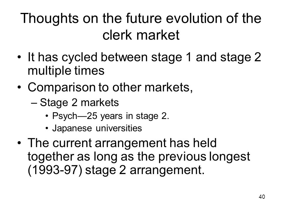 40 Thoughts on the future evolution of the clerk market It has cycled between stage 1 and stage 2 multiple times Comparison to other markets, –Stage 2