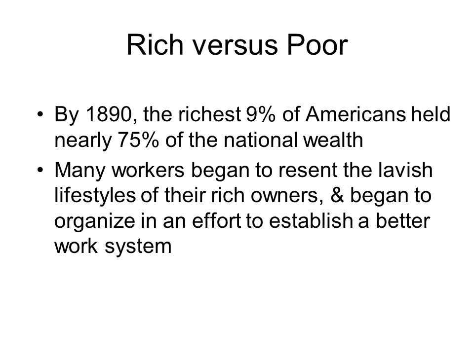 Rich versus Poor By 1890, the richest 9% of Americans held nearly 75% of the national wealth Many workers began to resent the lavish lifestyles of their rich owners, & began to organize in an effort to establish a better work system