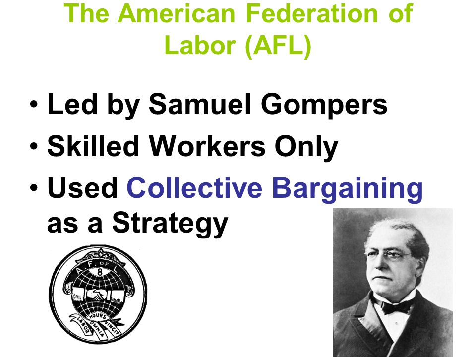 The American Federation of Labor (AFL) Led by Samuel Gompers Skilled Workers Only Used Collective Bargaining as a Strategy