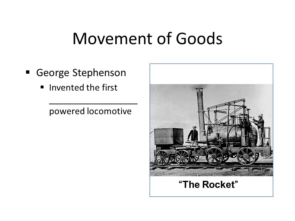 Movement of Goods  George Stephenson  Invented the first __________________ powered locomotive The Rocket