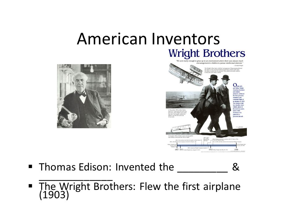 American Inventors  Thomas Edison: Invented the _________ & _____________  The Wright Brothers: Flew the first airplane (1903)