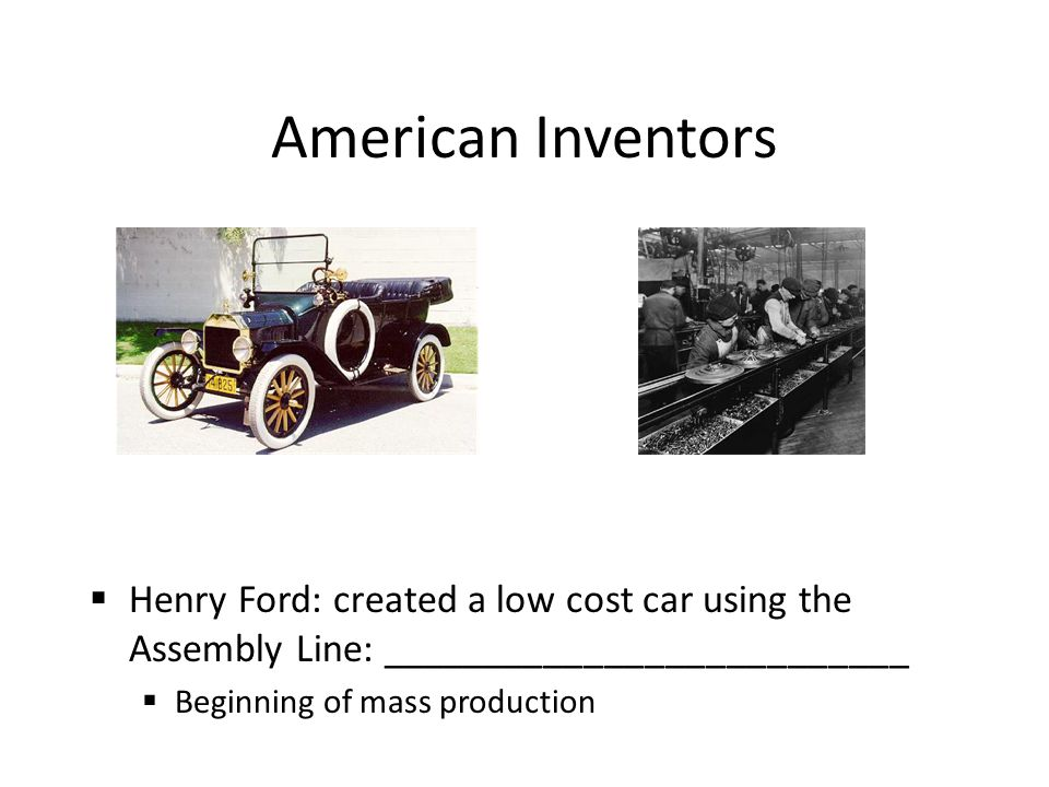 American Inventors  Henry Ford: created a low cost car using the Assembly Line: __________________________  Beginning of mass production