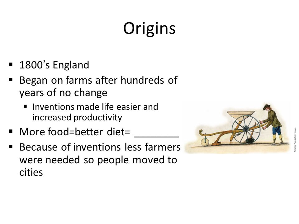 Origins  1800's England  Began on farms after hundreds of years of no change  Inventions made life easier and increased productivity  More food=better diet= ________  Because of inventions less farmers were needed so people moved to cities