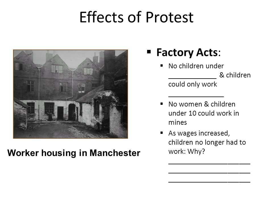 Effects of Protest  Factory Acts:  No children under _____________ & children could only work _______________  No women & children under 10 could work in mines  As wages increased, children no longer had to work: Why.