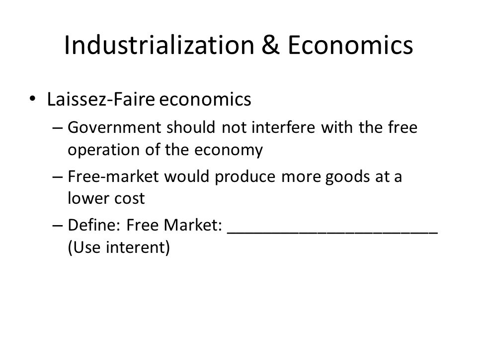 Industrialization & Economics Laissez-Faire economics – Government should not interfere with the free operation of the economy – Free-market would produce more goods at a lower cost – Define: Free Market: _______________________ (Use interent)