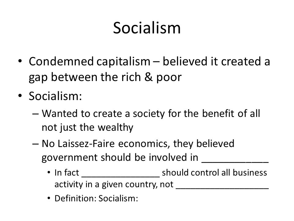 Socialism Condemned capitalism – believed it created a gap between the rich & poor Socialism: –W–Wanted to create a society for the benefit of all not just the wealthy –N–No Laissez-Faire economics, they believed government should be involved in ____________ In fact ________________ should control all business activity in a given country, not ___________________ Definition: Socialism: