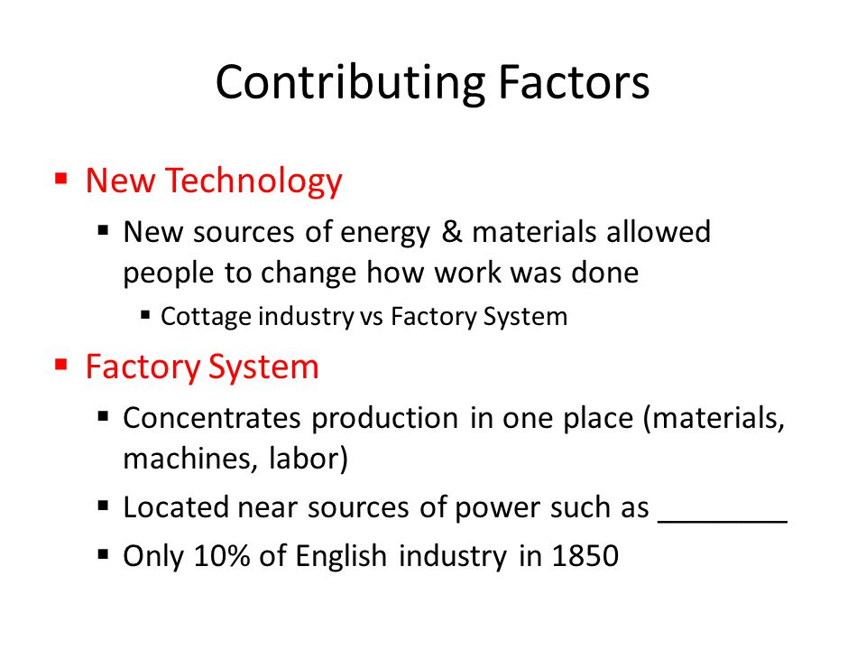 Contributing Factors  New Technology  New sources of energy & materials allowed people to change how work was done  Cottage industry vs Factory System  Factory System  Concentrates production in one place (materials, machines, labor)  Located near sources of power such as ________  Only 10% of English industry in 1850
