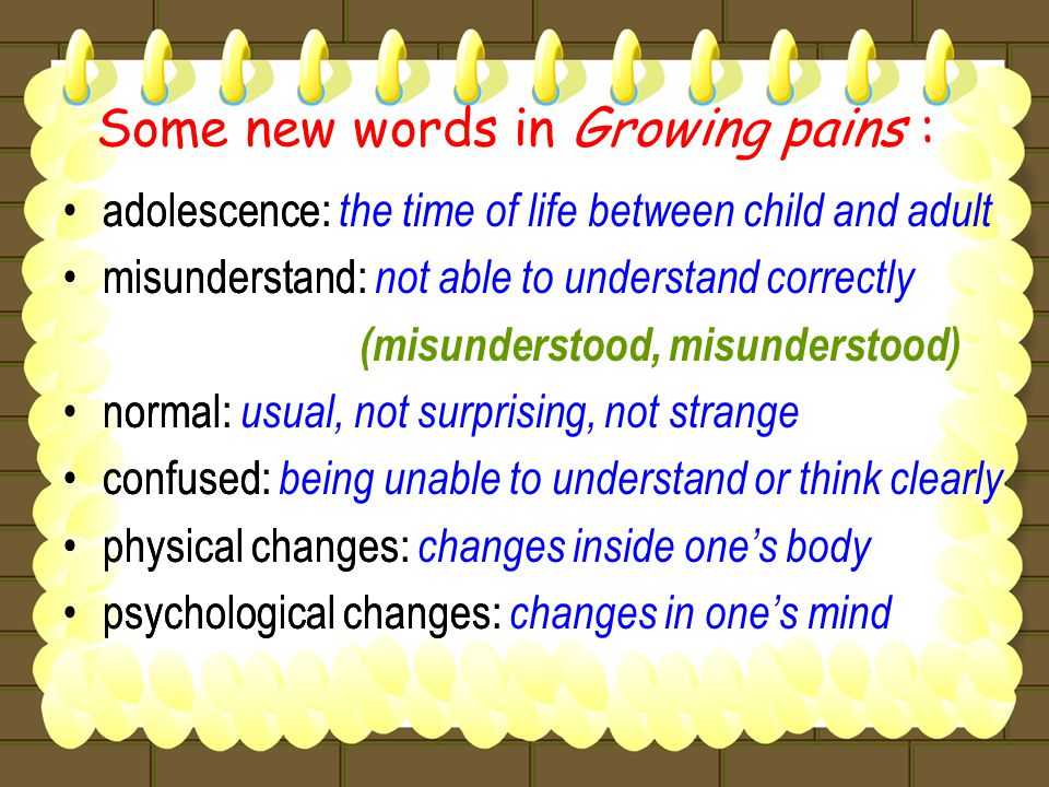 Some new words in Growing pains : adolescence: t he time of life between child and adult misunderstand: n ot able to understand correctly (misunderstood, misunderstood) normal: u sual, not surprising, not strange confused: b eing unable to understand or think clearly physical changes: c hanges inside one's body psychological changes: c hanges in one's mind adolescence: misunderstand: normal: confused: physical changes: psychological changes: