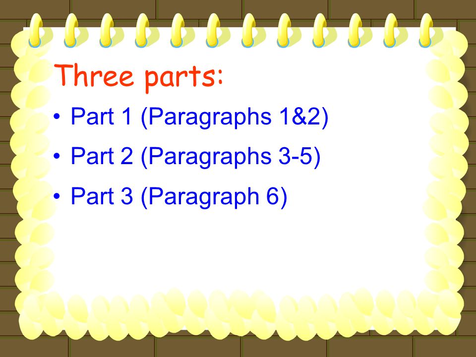 Three parts: Part 1 (Paragraphs 1&2) Part 2 (Paragraphs 3-5) Part 3 (Paragraph 6)