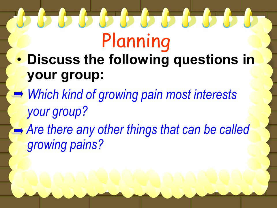 Discuss the following questions in your group: Which kind of growing pain most interests your group.
