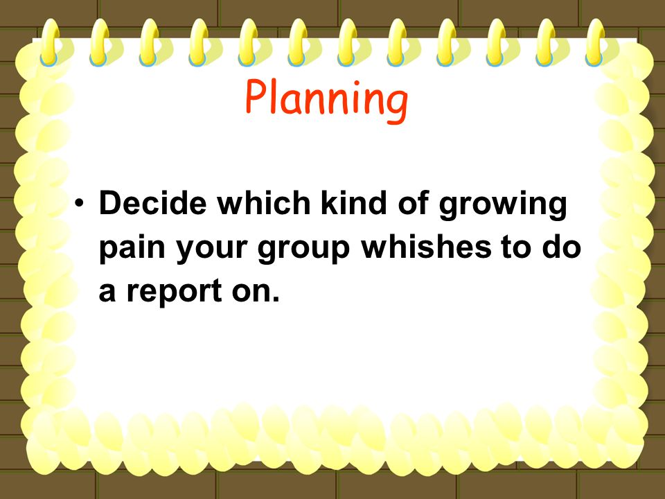Decide which kind of growing pain your group whishes to do a report on.