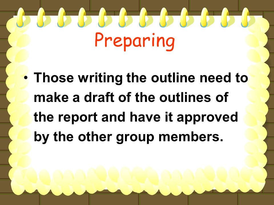 Those writing the outline need to make a draft of the outlines of the report and have it approved by the other group members.