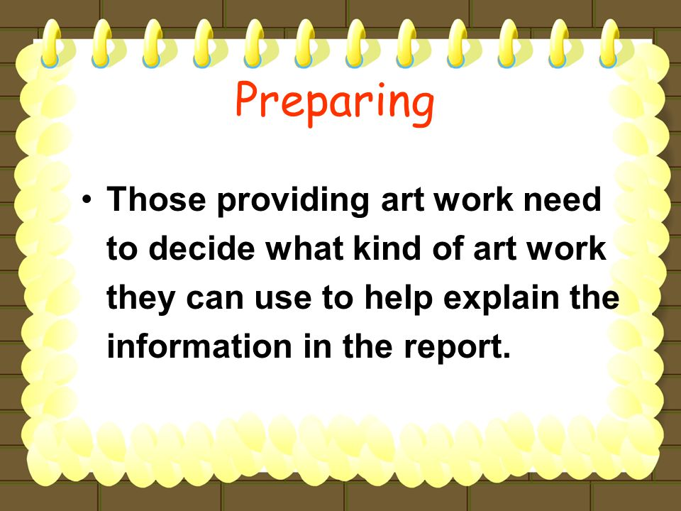 Those providing art work need to decide what kind of art work they can use to help explain the information in the report.