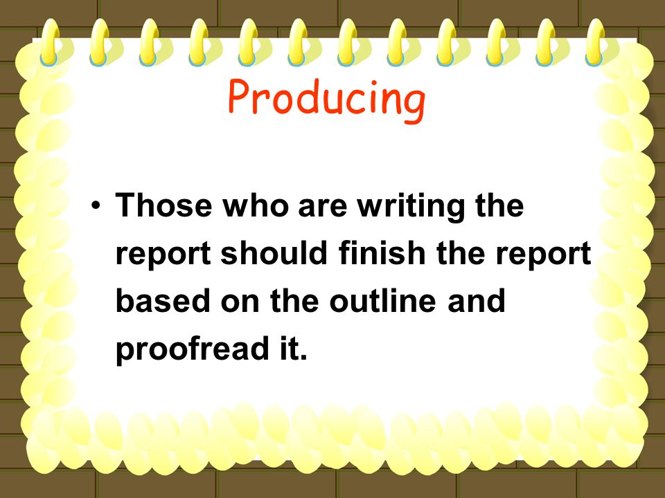 Those who are writing the report should finish the report based on the outline and proofread it.