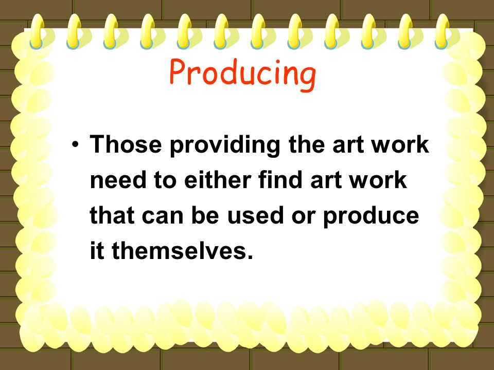 Those providing the art work need to either find art work that can be used or produce it themselves.