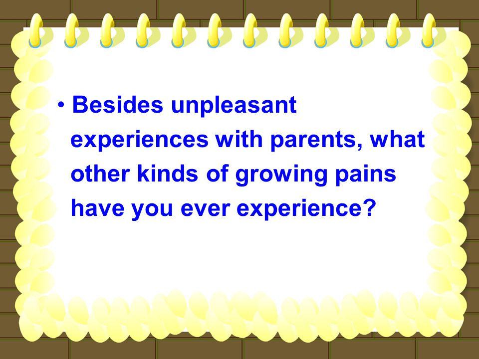 Besides unpleasant experiences with parents, what other kinds of growing pains have you ever experience