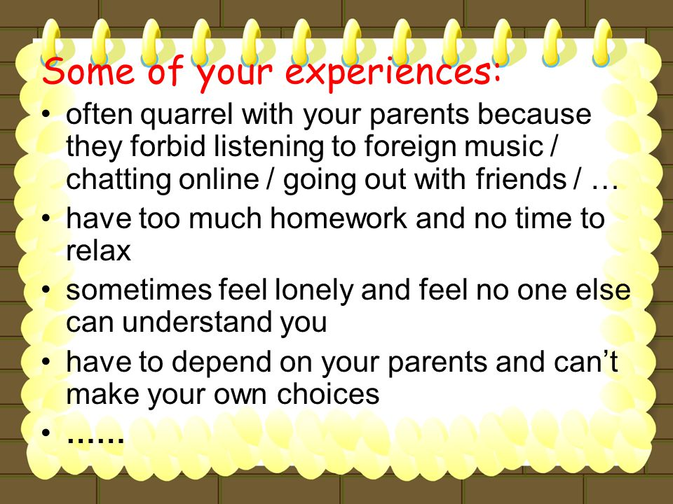 Some of your experiences: often quarrel with your parents because they forbid listening to foreign music / chatting online / going out with friends / … have too much homework and no time to relax sometimes feel lonely and feel no one else can understand you have to depend on your parents and can't make your own choices ……