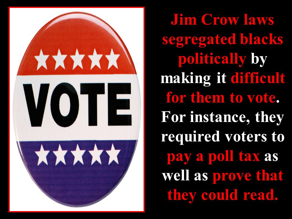 Jim Crow laws segregated blacks politically by making it difficult for them to vote.