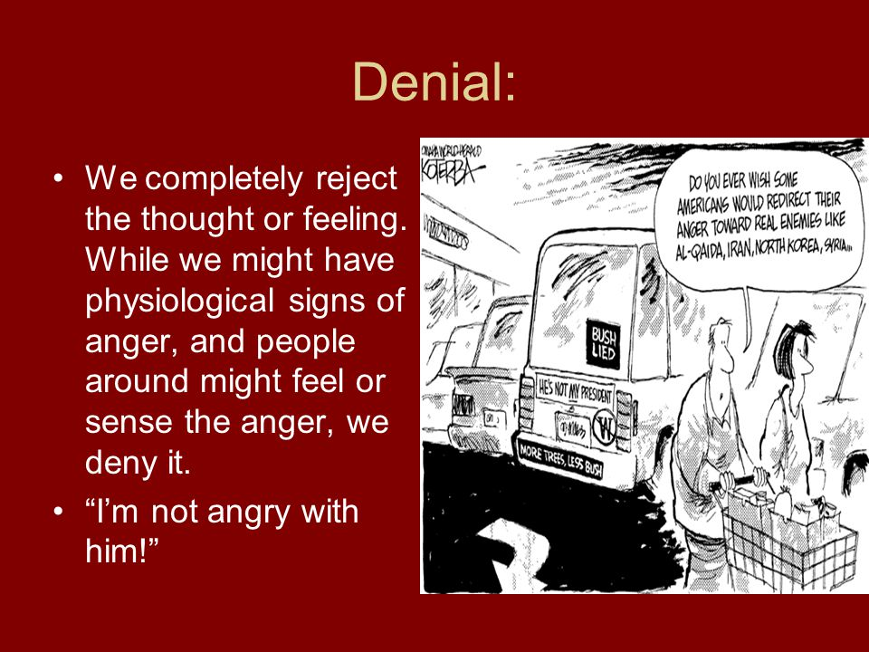 Denial: We completely reject the thought or feeling.
