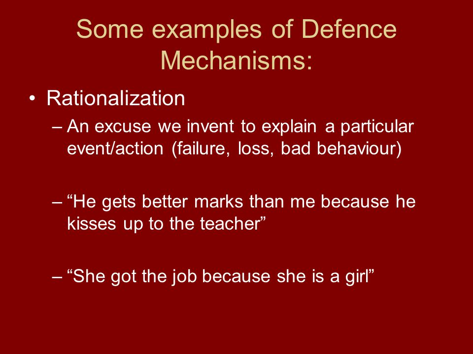 Some examples of Defence Mechanisms: Rationalization –An excuse we invent to explain a particular event/action (failure, loss, bad behaviour) – He gets better marks than me because he kisses up to the teacher – She got the job because she is a girl