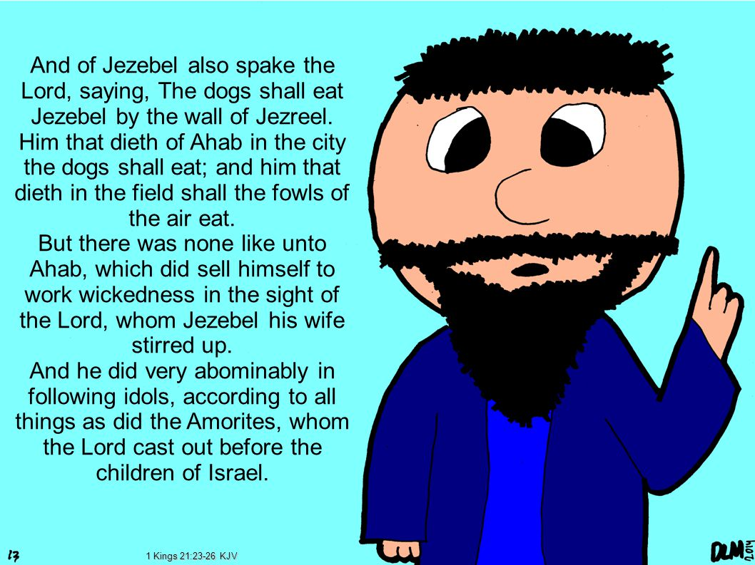 And of Jezebel also spake the Lord, saying, The dogs shall eat Jezebel by the wall of Jezreel.
