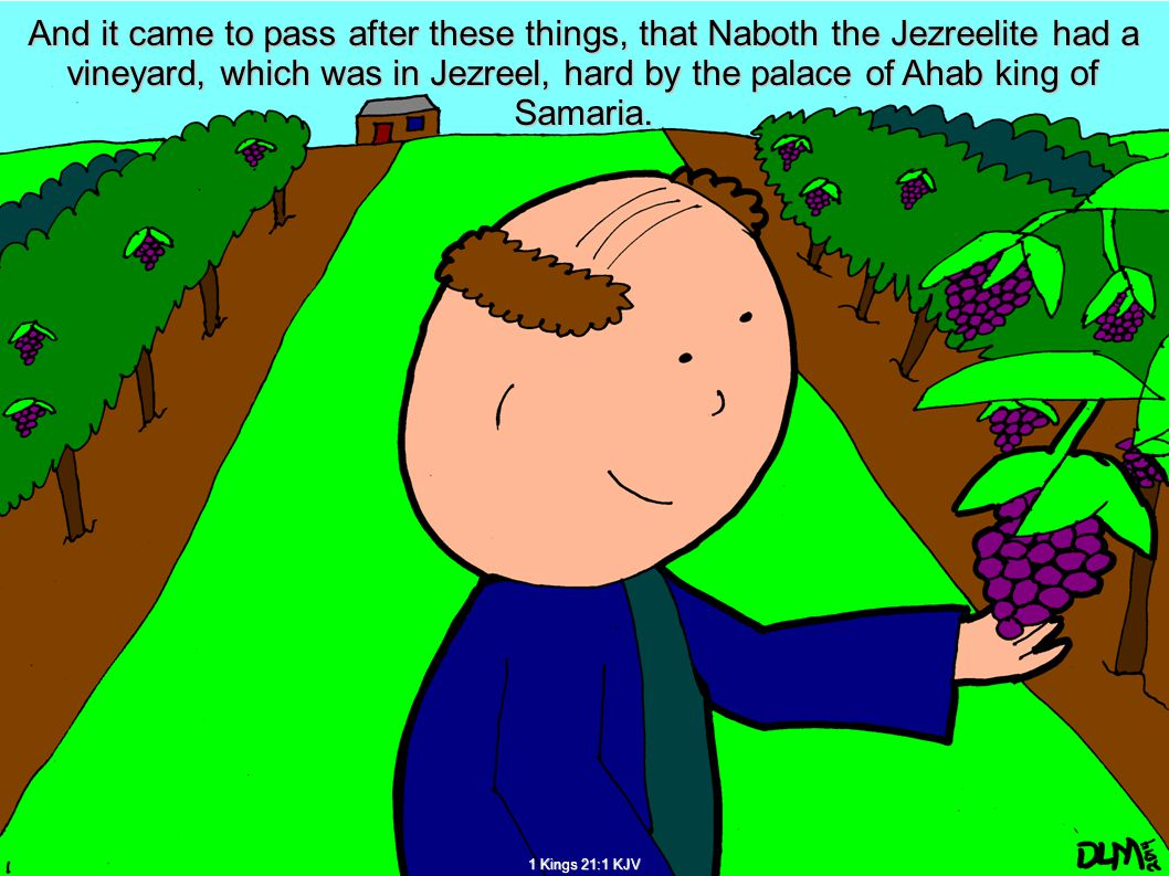 And it came to pass after these things, that Naboth the Jezreelite had a vineyard, which was in Jezreel, hard by the palace of Ahab king of Samaria.