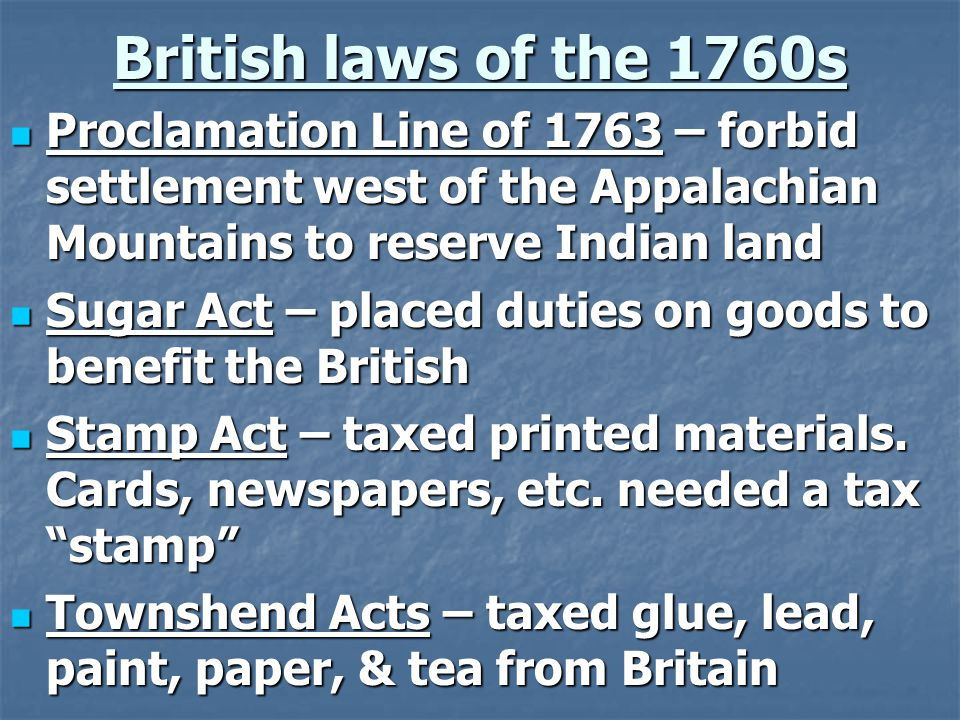 British laws of the 1760s Proclamation Line of 1763 – forbid settlement west of the Appalachian Mountains to reserve Indian land Proclamation Line of 1763 – forbid settlement west of the Appalachian Mountains to reserve Indian land Sugar Act – placed duties on goods to benefit the British Sugar Act – placed duties on goods to benefit the British Stamp Act – taxed printed materials.