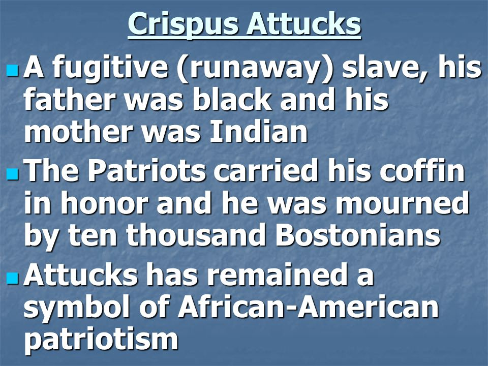Crispus Attucks A fugitive (runaway) slave, his father was black and his mother was Indian A fugitive (runaway) slave, his father was black and his mother was Indian The Patriots carried his coffin in honor and he was mourned by ten thousand Bostonians The Patriots carried his coffin in honor and he was mourned by ten thousand Bostonians Attucks has remained a symbol of African-American patriotism Attucks has remained a symbol of African-American patriotism