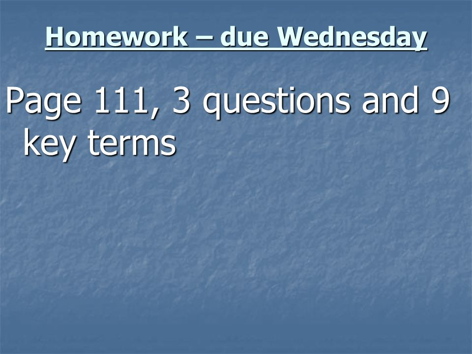 Homework – due Wednesday Page 111, 3 questions and 9 key terms