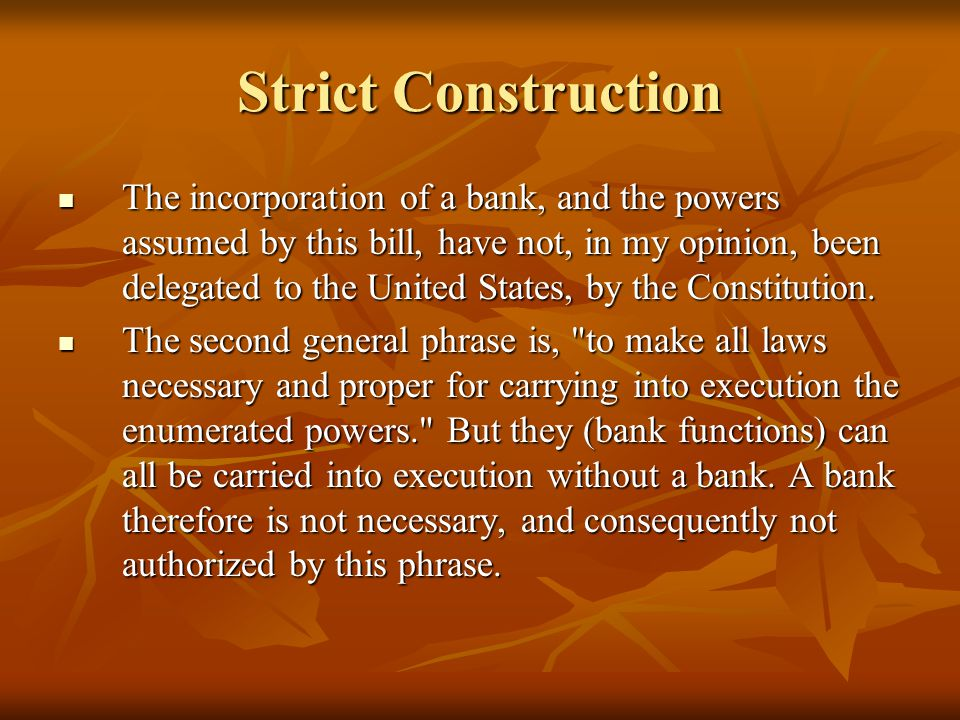 Strict Construction The incorporation of a bank, and the powers assumed by this bill, have not, in my opinion, been delegated to the United States, by