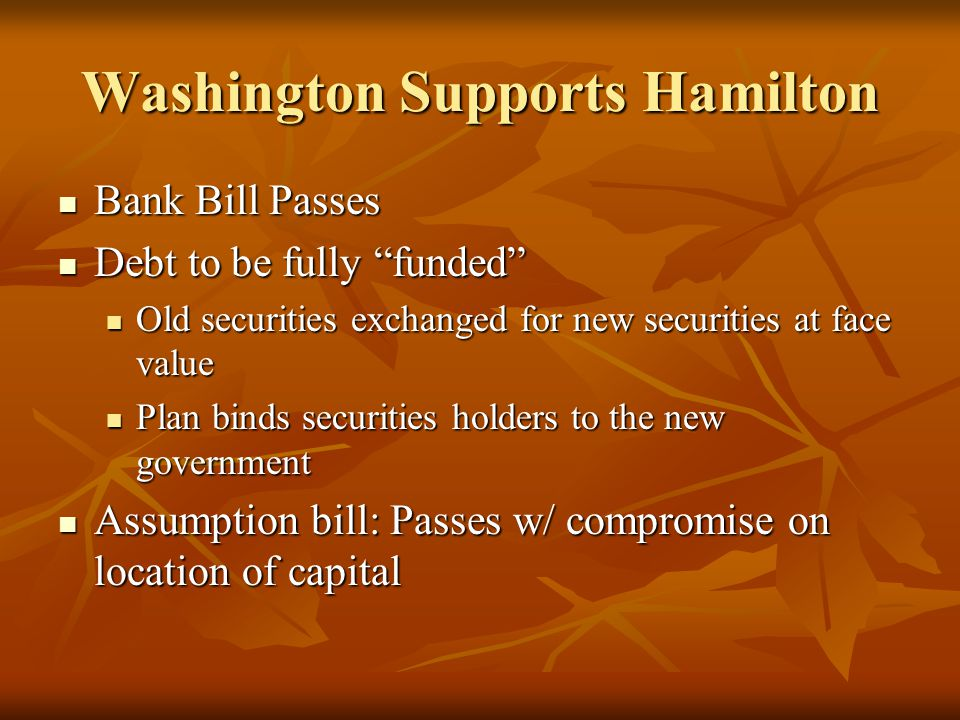 Washington Supports Hamilton Bank Bill Passes Bank Bill Passes Debt to be fully funded Debt to be fully funded Old securities exchanged for new securities at face value Old securities exchanged for new securities at face value Plan binds securities holders to the new government Plan binds securities holders to the new government Assumption bill: Passes w/ compromise on location of capital Assumption bill: Passes w/ compromise on location of capital