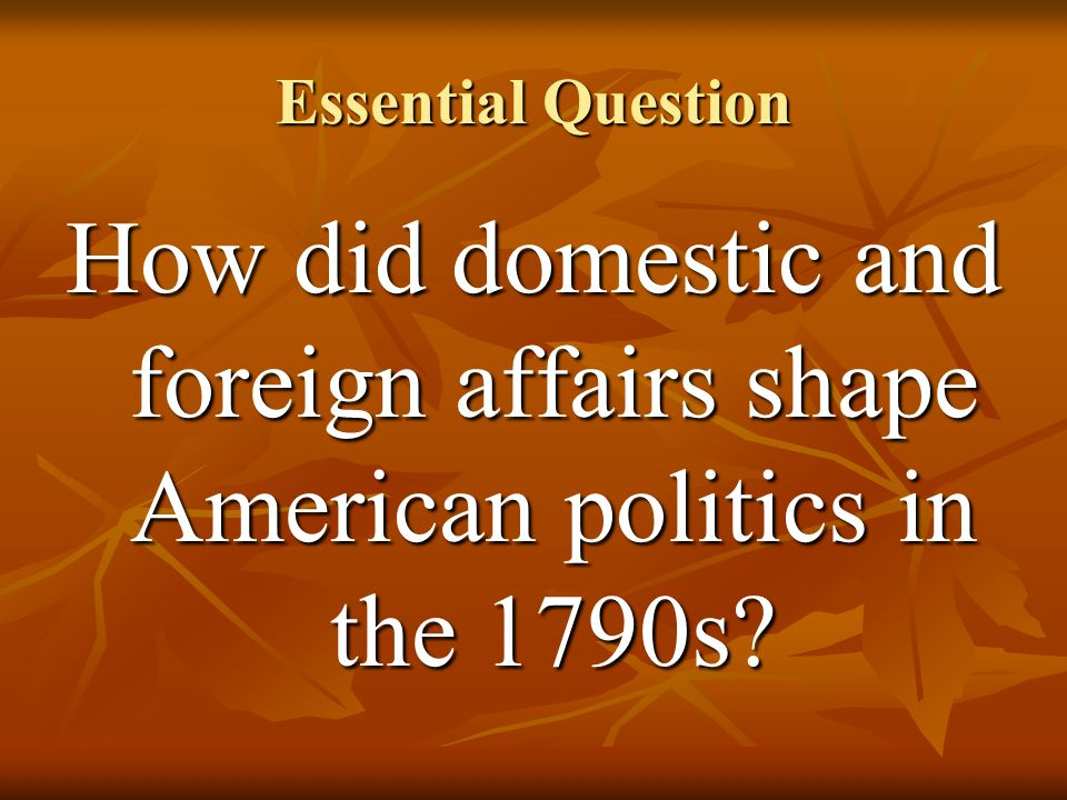 Essential Question How did domestic and foreign affairs shape American politics in the 1790s?
