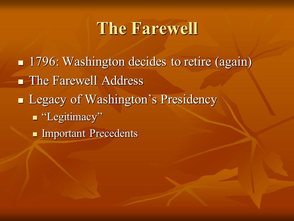 The Farewell 1796: Washington decides to retire (again) 1796: Washington decides to retire (again) The Farewell Address The Farewell Address Legacy of Washington's Presidency Legacy of Washington's Presidency Legitimacy Legitimacy Important Precedents Important Precedents