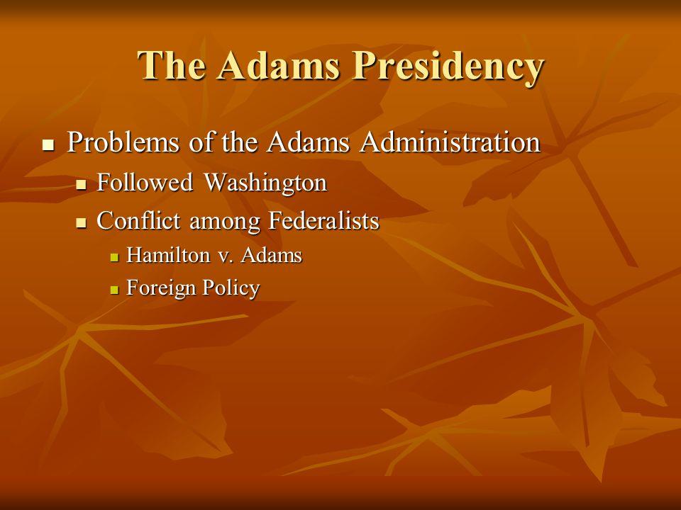 The Adams Presidency Problems of the Adams Administration Problems of the Adams Administration Followed Washington Followed Washington Conflict among Federalists Conflict among Federalists Hamilton v.