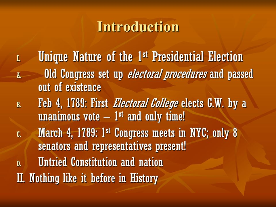 Introduction I. Unique Nature of the 1 st Presidential Election A. Old Congress set up electoral procedures and passed out of existence B. Feb 4, 1789