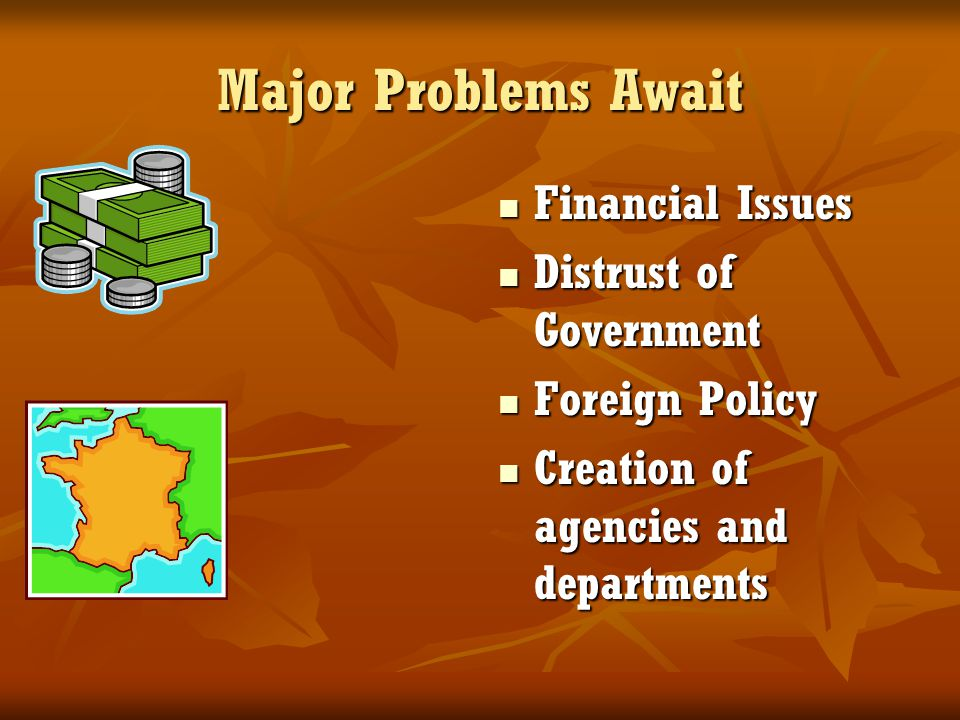 Major Problems Await Financial Issues Financial Issues Distrust of Government Distrust of Government Foreign Policy Foreign Policy Creation of agencie