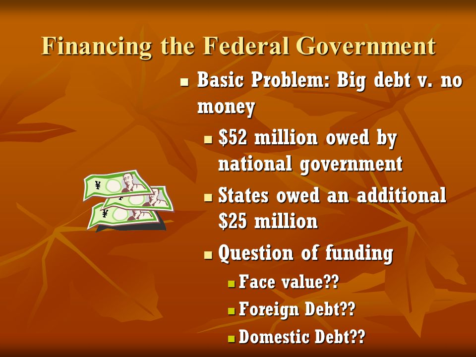 Financing the Federal Government Basic Problem: Big debt v. no money Basic Problem: Big debt v. no money $52 million owed by national government State