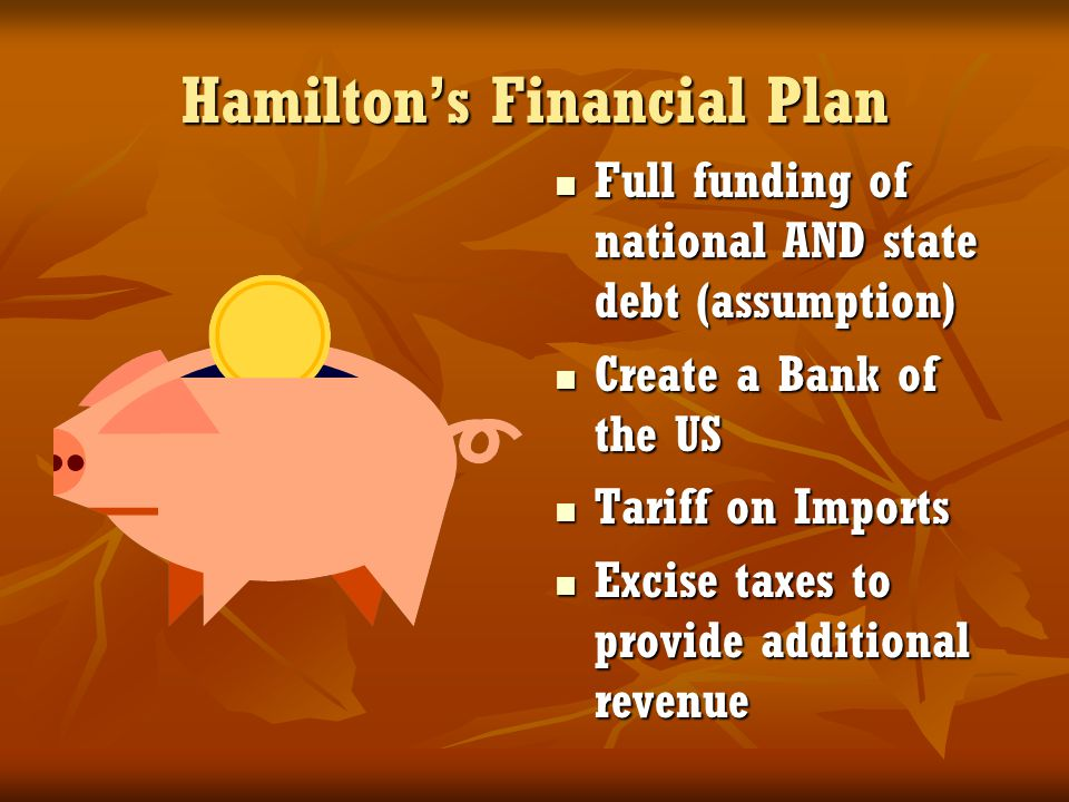 Hamilton's Financial Plan Full funding of national AND state debt (assumption) Full funding of national AND state debt (assumption) Create a Bank of t
