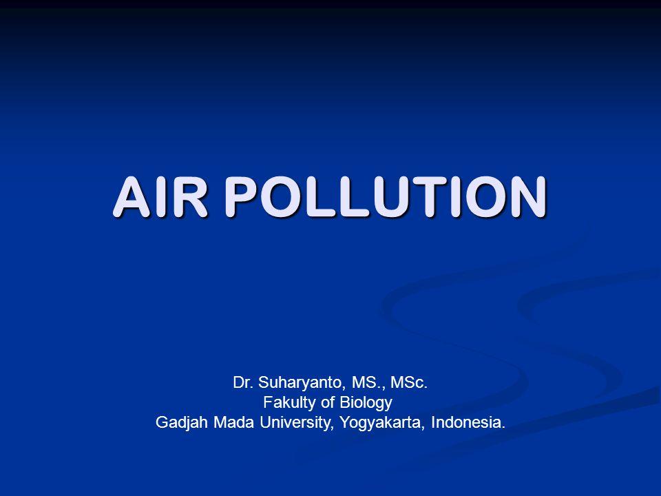 AIR POLLUTION Dr. Suharyanto, MS., MSc. Fakulty of Biology Gadjah Mada University, Yogyakarta, Indonesia.