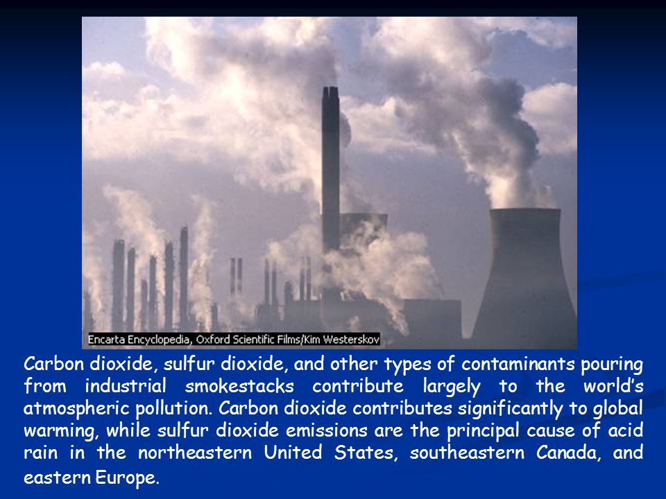 Carbon dioxide, sulfur dioxide, and other types of contaminants pouring from industrial smokestacks contribute largely to the world's atmospheric poll